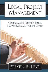 Legal Project Management: Control Costs, Meet Schedules, Manage Risks, and Maintain Sanity