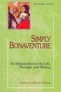 Simply Bonaventure: An Introduction to His Life, Thought, and Writing