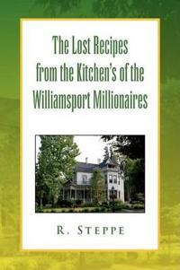 The Lost Recipes from the Kitchens of the Williamsport Millionaires