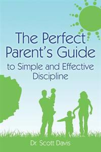 The Perfect Parent's Guide to Simple and Effective Discipline