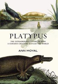 Platypus: The Extraordinary Story of How a Curious Creature Baffled the World