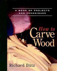How to Carve Wood: A Book of Projects and Techniques