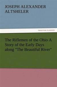 The Riflemen of the Ohio a Story of the Early Days Along the Beautiful River