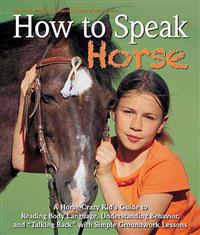 "How to Speak ""Horse"": A Horse-Crazy Kid's Guide to Reading Body Language, Understanding Behavior, and ""Talking Back"" with Simple Groundwork"