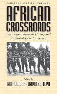 African Crossroads: Intersections Between History and Anthropology in Cameroon