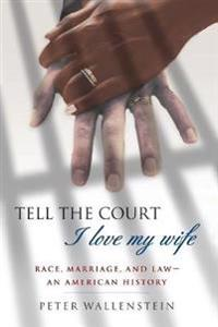 Tell the Court I Love My Wife: Race, Marriage, and Law-An American History