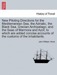 New Piloting Directions for the Mediterranean Sea, the Adriatic, the Black Sea, Grecian Archipelago, and the Seas of Marmora and Azof, to Which Are Added Concise Accounts of the Customs of the Inhabitants.