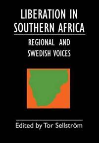 Liberation in Southern Africa - Regional and Swedish Voices: Interviews from Angola, Mozambique, Namibia, South Africa, Zimbabwe, the Frontline and Sw