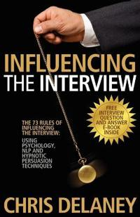 The 73 Rules of Influencing the Interview Using Psychology, NLP and Hypnotic Persuasion Techniques