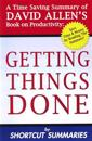 Getting Things Done: A Time Saving Summary of David Allen's Book on Productivity