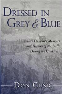 Dressed in Grey and Blue: Walter Duncan's Memoirs and History of Nashville During the Civil War
