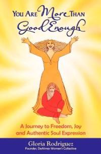 You Are More Than Good Enough: A Journey to Freedom, Joy and Authentic Soul Expression