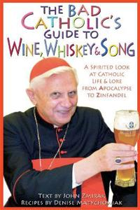 The Bad Catholic's Guide to Wine, Whiskey & Song: A Spirited Look at Catholic Life and Lore, from Apocalypse to Zinfandel