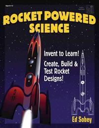 Rocket-Powered Science: Invent to Learn! Create, Build & Test Rocket Designs