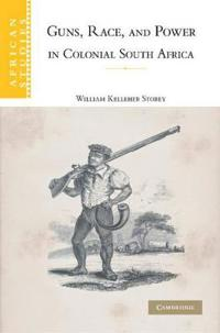 Guns, Race, and Power in Colonial South Africa