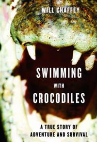 Swimming with Crocodiles: The True Story of a Young Man in Search of Meaning and Adventure Who Finds Himself in an Epic Struggle for Survival