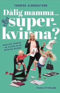 Dålig mamma … eller superkvinna? Barn och karriär – så klarar du de orimliga kraven