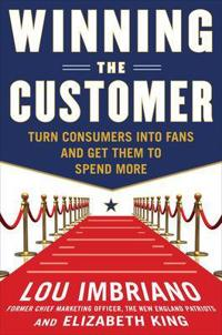 Winning the Customer: Turn Consumers into Fans and Get Them to Spend More; Lou Imbriano ; 2011