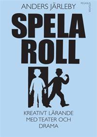 Spela roll : kreativt lärande med teater och drama