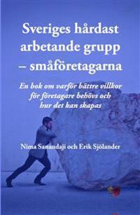 Sveriges hårdast arbetande grupp – småföretagarna – En bok om varför bättre villkor för företagare behövs och hur det kan skapas