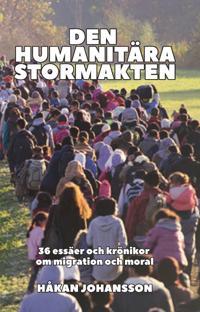 Den humanitära stormakten : 36 essäer och krönikor om migration och moral