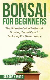 Bilde av Bonsai For Beginners: The Ultimate Guide To Bonsai Growing, Bonsai Care & Sculpting For Newcomers (bonsai, Indoor Gardening, Japanese Garden