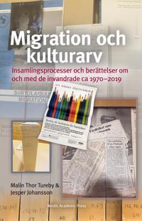 Migration och kulturarv : insamlingsprocesser och berättelser om och med de invandrade ca 1970-2019