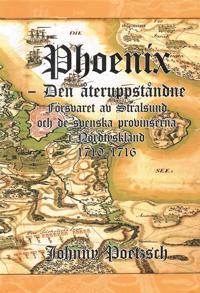 Phoenix : den återuppståndne – försvaret av Stralsund och de svenska provinserna i Nordtyskland 1710-1716
