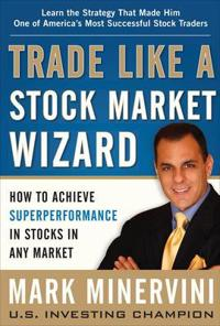 Trade Like a Stock Market Wizard: How to Achieve Super Performance in Stocks in Any Market; Mark Minervini ; 2013