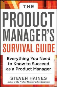 The Product Manager's Survival Guide: Everything You Need to Know to Succeed as a Product Manager; Steven Haines ; 2013