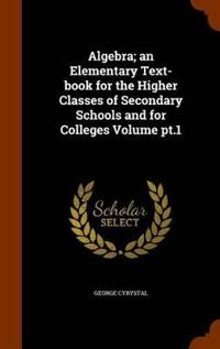 Bilde av Algebra; An Elementary Text-book For The Higher Classes Of Secondary Schools And For Colleges Volume Pt.1