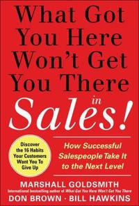 What Got You Here Won't Get You There in Sales: How Successful Salespeople Take it to the Next Level; Marshall Goldsmith,Bill Hawkins,Don Brow ; 2011