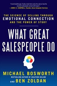 What Great Salespeople Do: The Science of Selling Through Emotional Connection and the Power of Stor; Michael Bosworth,Ben Zoldan,Michael T. B ; 2011