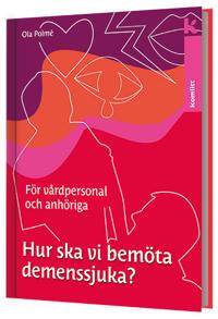 Hur ska vi bemöta demenssjuka? : en handbok för vårdpersonal och anhöriga