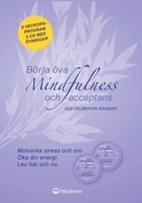 Börja öva mindfulness och acceptans; Åsa Palmkron Ragnar; Katarina Lundblad ; 2009