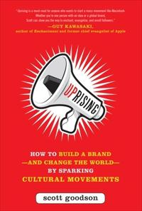 Uprising: How to Build a Brand--and Change the World--By Sparking Cultural Movements; Scott Goodson ; 2012