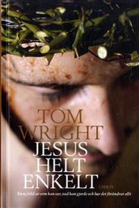 Jesus helt enkelt: En ny bild av vem han var vad han gjorde och hur det fö