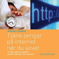 Tjäna pengar på internet när du sover : nio olika sätt att skaffa passiv inkomst via internet