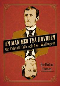 En man med två huvuden : om Axel Wallengren och Falstaff fakir