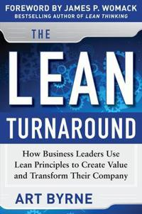 The Lean Turnaround: How Business Leaders Use Lean Principles to Create Value and Transform Their Co; Art Byrne,James P. Womack ; 2012