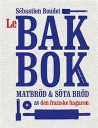 Le bakbok : matbröd & söta bröd av den franske bagaren