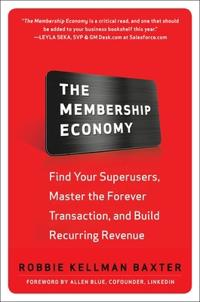 The Membership Economy: Find Your Super Users, Master the Forever Transaction, and Build Recurring R; Robbie Kellman Baxter ; 2015