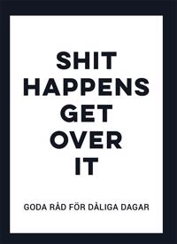 Shit happens get over it : Goda råd för dåliga dagar