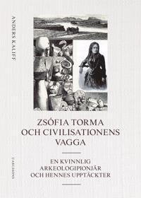 Zsófia Torma och civilisationens vagga : en kvinnlig arkeologipionjär och hennes upptäckter