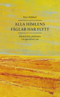Alla himlens fåglar har flytt : profeten Jeremia i sin egen tid och i vår