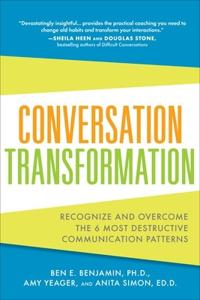 Conversation Transformation: Recognize and Overcome the 6 Most Destructive Communication Patterns; Ben Benjamin,Amy Yeager,Anita Simon ; 2012