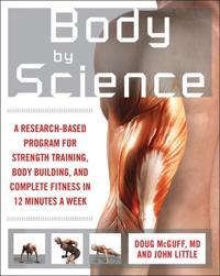 Body by Science : A Research Based Program to Get the Results You Want in 12 Minutes a Week: A Resea; John Little,Doug McGuff ; 2008
