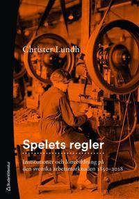Spelets regler : institutioner och lönebildning på den svenska arbetsmarknaden 1850-2018