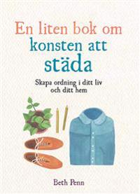 En liten bok om konsten att städa: skapa ordning i ditt liv och ditt hem