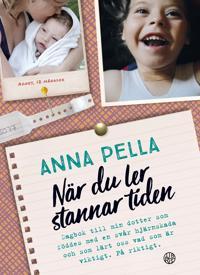 När du ler stannar tiden : dagbok till min dotter som föddes med en svår hjärnskada och som lärt oss vad som är viktigt. På riktigt. Anna Pella.
